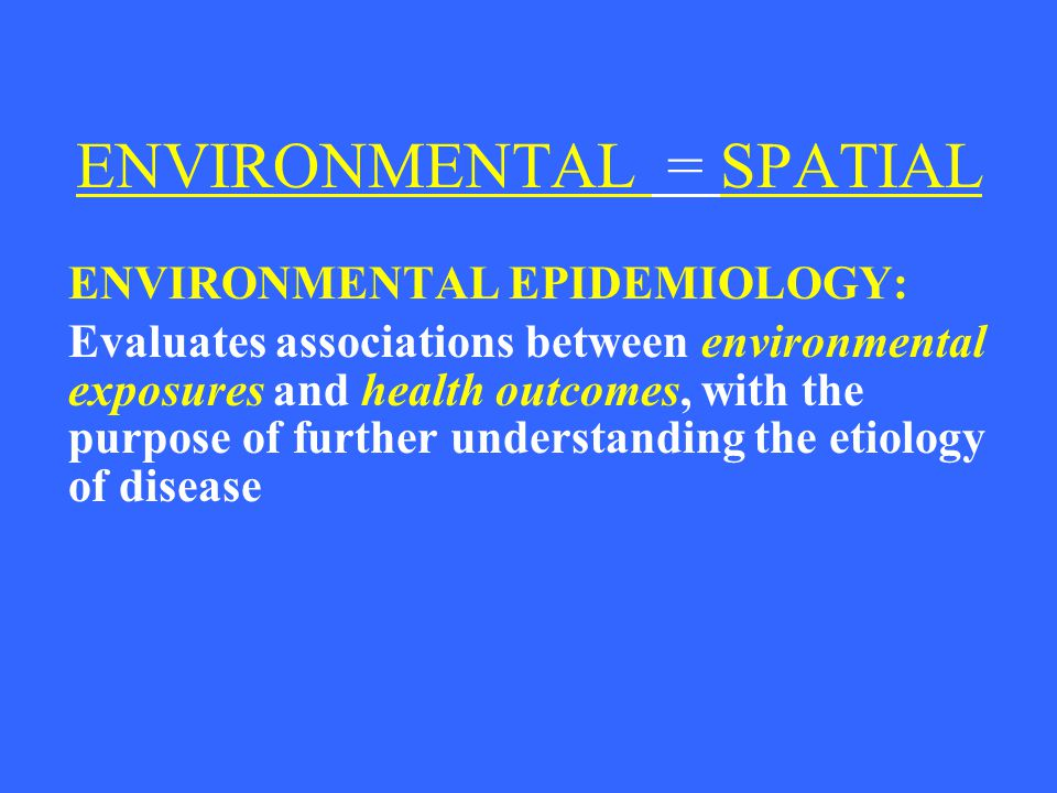 COMMON SPATIAL FACTORS EPIDEMIOLOGY CONTAMINANT OF INTEREST STUDY POPULATION DEMOGRAPHICS INCIDENCE OF DISEASE EXPOSURE ASSMT SOURCE ID SYSTEM BOUNDARY FATE/TRANSPORT EXPOSURE METRIC