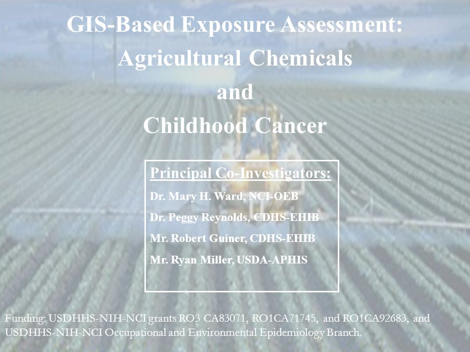 GIS-Based Exposure Assessment: Agricultural Chemicals and Childhood Cancer Principal Co-Investigators: Dr. Mary H. Ward, NCI-OEB Dr. Peggy Reynolds, C