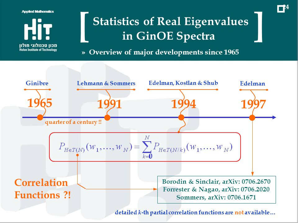 Applied Mathematics 24 Statistics of Real Eigenvalues in GinOE Spectra [ ] » Overview of major developments since Ginibre 1991 Lehmann & Sommers 1997 Edelman 1994 Edelman, Kostlan & Shub quarter of a century !.