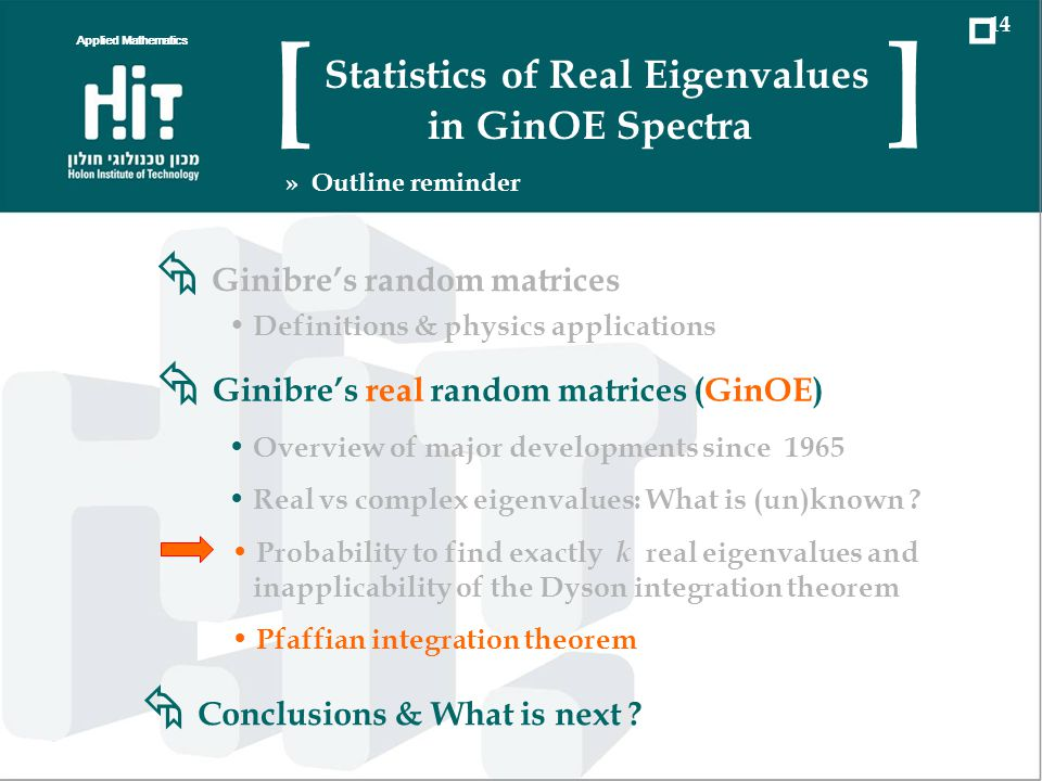 Applied Mathematics 14 Statistics of Real Eigenvalues in GinOE Spectra [ ] » Outline reminder Ginibres real random matrices (GinOE) Overview of major developments since 1965 Real vs complex eigenvalues: What is (un)known .