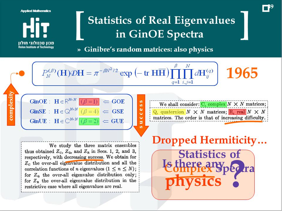 Even Better Starting point The Answer a probability to have all eigenvalues real universal multivariate polynomials integer partitions a nonuniversal ingredient zonal polynomials Jack polynomials at α=2 Applied Mathematics 18 Statistics of Real Eigenvalues in GinOE Spectra [ ] » Probability to find exactly k real eigenvalues