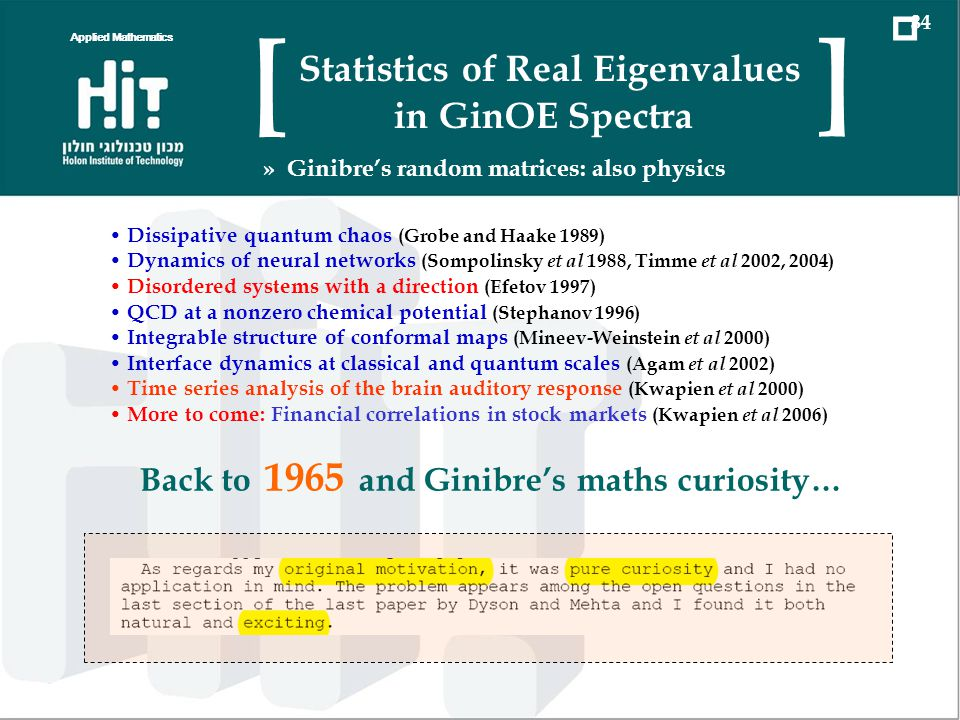 Statistics of real eigenvalues in GinOE Exact formula for the distribution of the number k of real eigenvalues in the spectrum of n × n random Gaussian real (asymmetric) matrix Solution highlights a link between integrable structure of GinOE and the theory of symmetric functions Even simpler solution is found for the entire generating function of the distribution of k Pfaffian Integration Theorem as an extension of the Dyson Theorem (far beyond the present context) Applied Mathematics 03 Statistics of Real Eigenvalues in GinOE Spectra [ ] » Conclusions