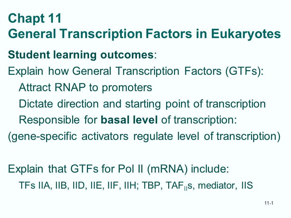 Chapt 11 General Transcription Factors in Eukaryotes Student learning outcomes: Explain how General Transcription Factors (GTFs): Attract RNAP to promoters Dictate direction and starting point of transcription Responsible for basal level of transcription: (gene-specific activators regulate level of transcription) Explain that GTFs for Pol II (mRNA) include: TFs IIA, IIB, IID, IIE, IIF, IIH; TBP, TAF II s, mediator, IIS 11-1