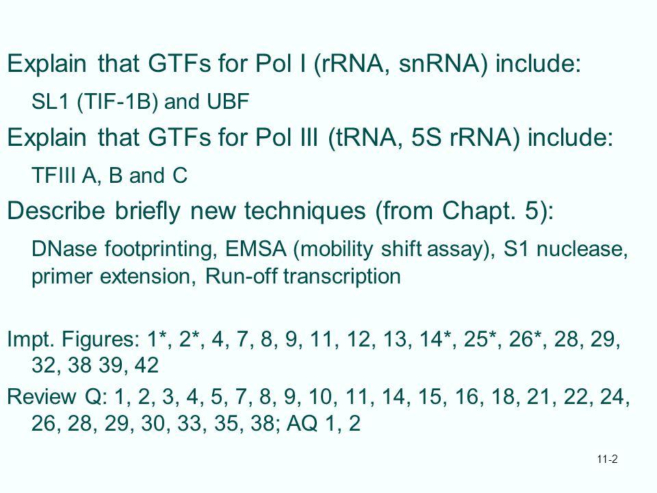 Explain that GTFs for Pol I (rRNA, snRNA) include: SL1 (TIF-1B) and UBF Explain that GTFs for Pol III (tRNA, 5S rRNA) include: TFIII A, B and C Descri