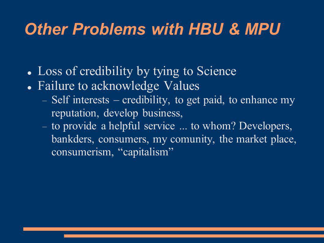 Other Problems with HBU & MPU Loss of credibility by tying to Science Failure to acknowledge Values Self interests – credibility, to get paid, to enhance my reputation, develop business, to provide a helpful service...