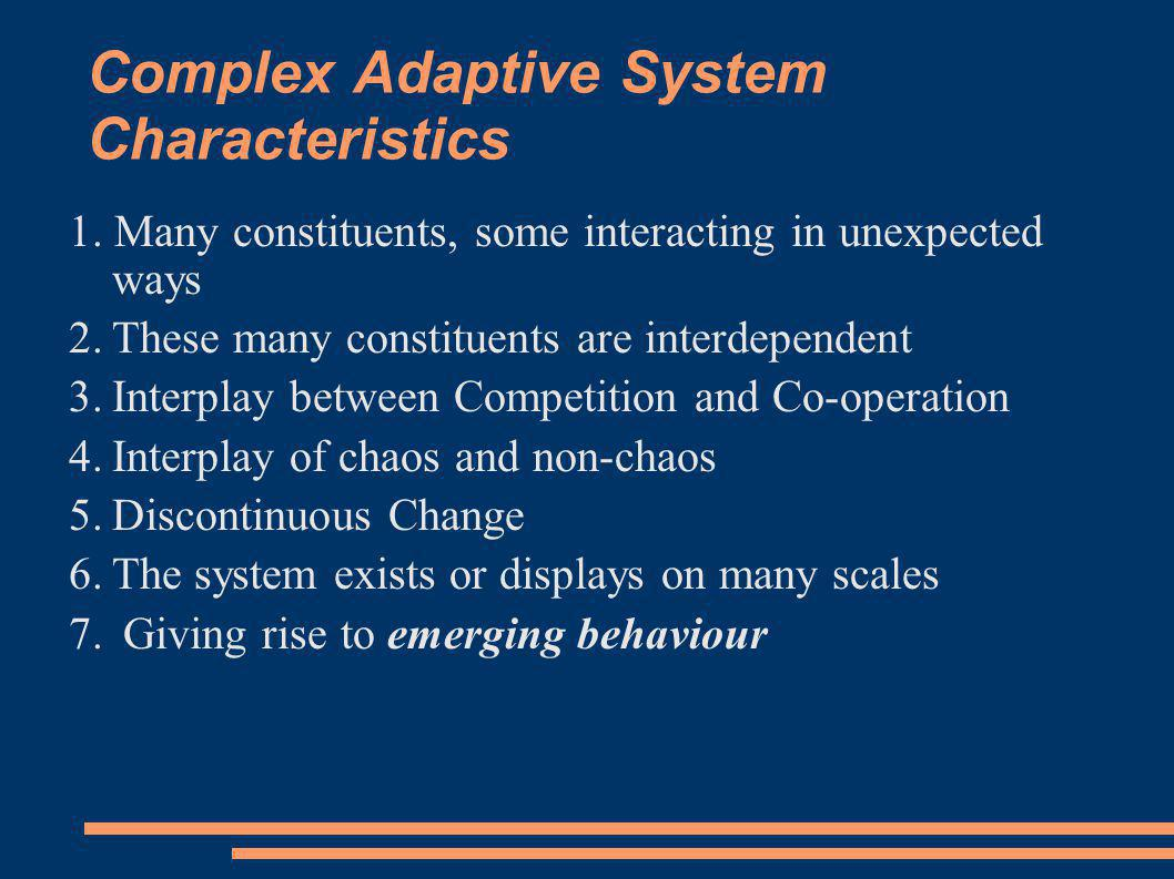 Complex Adaptive System Characteristics 1. Many constituents, some interacting in unexpected ways 2.These many constituents are interdependent 3.Inter