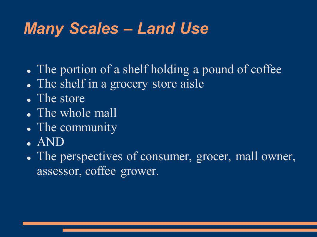 Many Scales – Land Use The portion of a shelf holding a pound of coffee The shelf in a grocery store aisle The store The whole mall The community AND The perspectives of consumer, grocer, mall owner, assessor, coffee grower.
