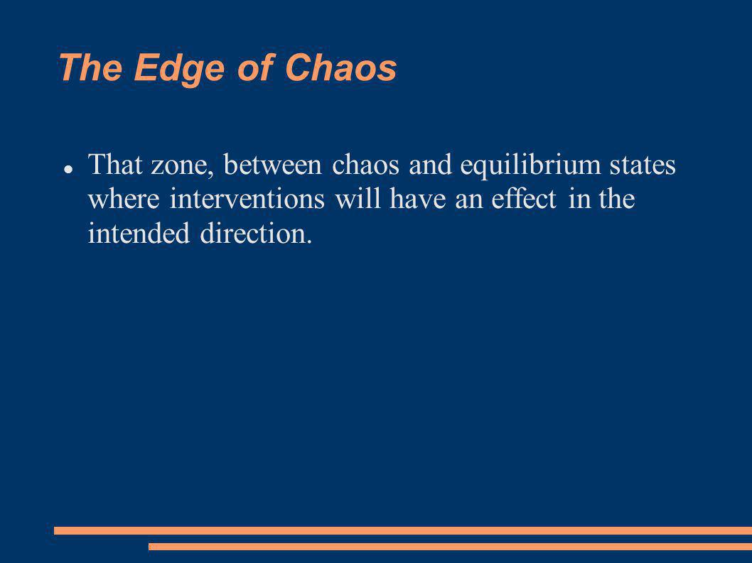 The Edge of Chaos That zone, between chaos and equilibrium states where interventions will have an effect in the intended direction.