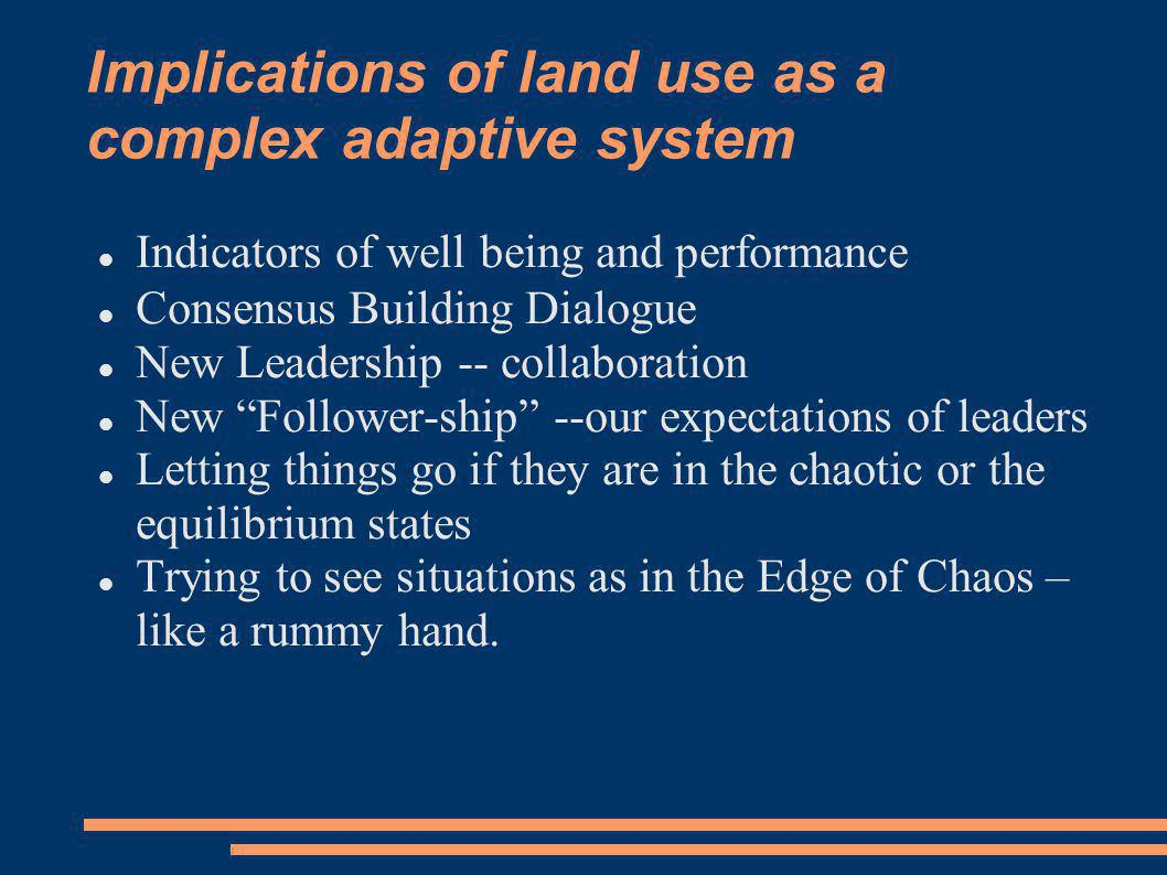 Implications of land use as a complex adaptive system Indicators of well being and performance Consensus Building Dialogue New Leadership -- collaboration New Follower-ship --our expectations of leaders Letting things go if they are in the chaotic or the equilibrium states Trying to see situations as in the Edge of Chaos – like a rummy hand.