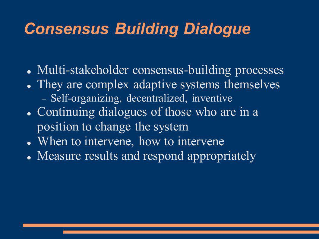 Consensus Building Dialogue Multi-stakeholder consensus-building processes They are complex adaptive systems themselves Self-organizing, decentralized, inventive Continuing dialogues of those who are in a position to change the system When to intervene, how to intervene Measure results and respond appropriately
