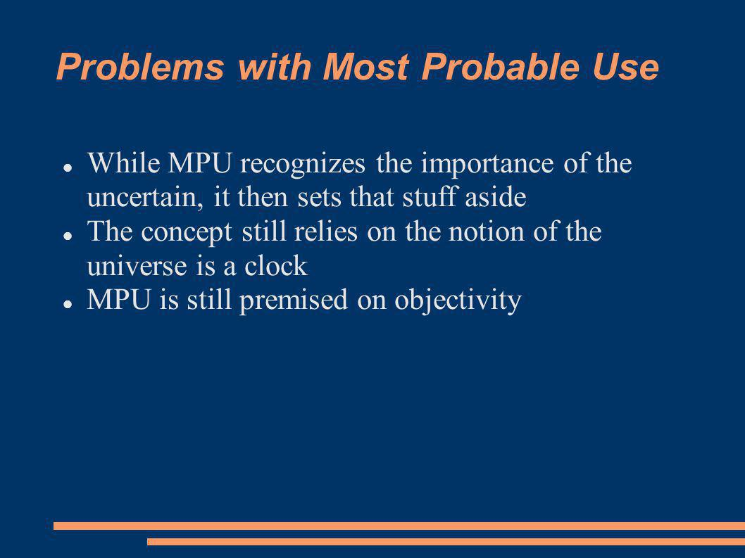 Problems with Most Probable Use While MPU recognizes the importance of the uncertain, it then sets that stuff aside The concept still relies on the notion of the universe is a clock MPU is still premised on objectivity
