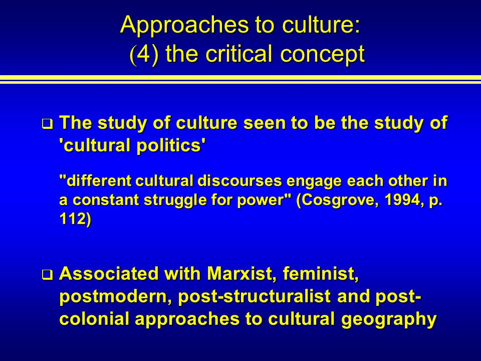 Approaches to culture: The study of culture seen to be the study of cultural politics The study of culture seen to be the study of cultural politics different cultural discourses engage each other in a constant struggle for power (Cosgrove, 1994, p.