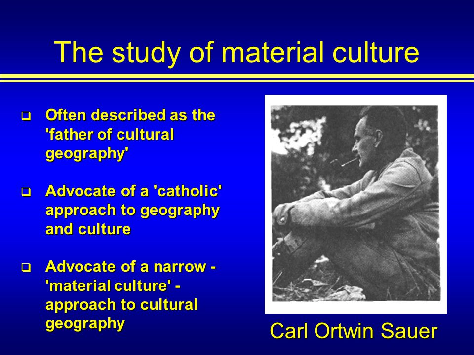 The study of material culture Carl Ortwin Sauer Often described as the father of cultural geography Often described as the father of cultural geography Advocate of a catholic approach to geography and culture Advocate of a catholic approach to geography and culture Advocate of a narrow - material culture - approach to cultural geography Advocate of a narrow - material culture - approach to cultural geography