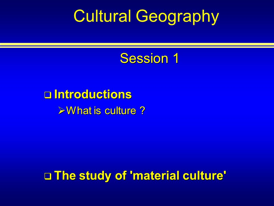 Cultural Geography Session 1 Introductions Introductions What is culture .