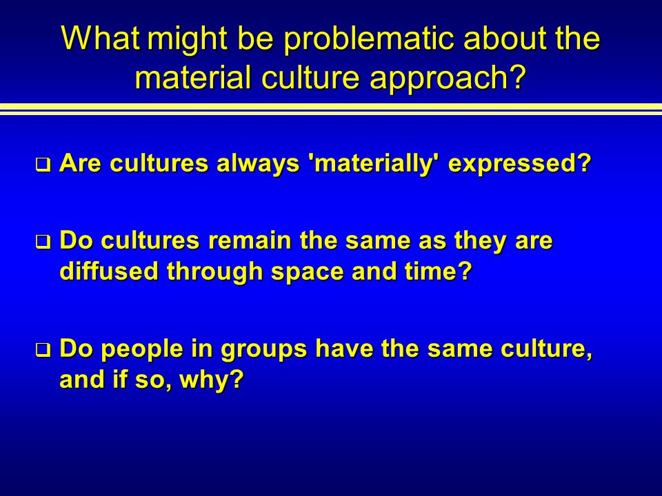 What might be problematic about the material culture approach.