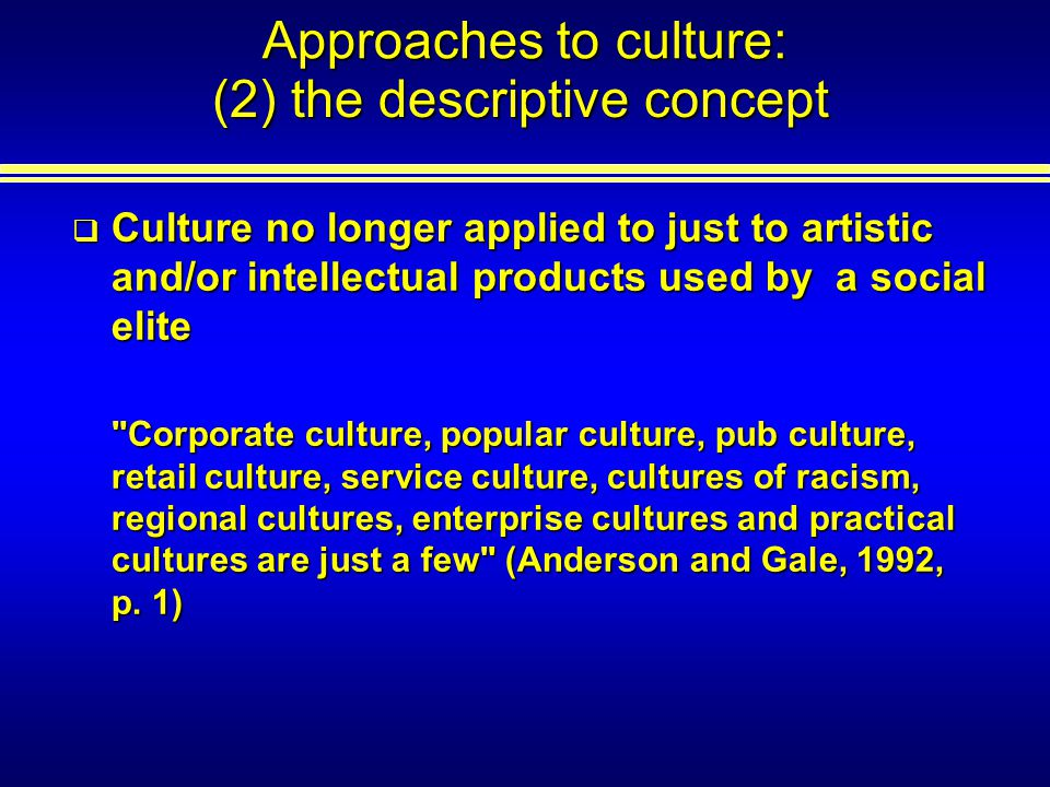 Approaches to culture: Culture no longer applied to just to artistic and/or intellectual products used by a social elite Culture no longer applied to just to artistic and/or intellectual products used by a social elite Corporate culture, popular culture, pub culture, retail culture, service culture, cultures of racism, regional cultures, enterprise cultures and practical cultures are just a few (Anderson and Gale, 1992, p.