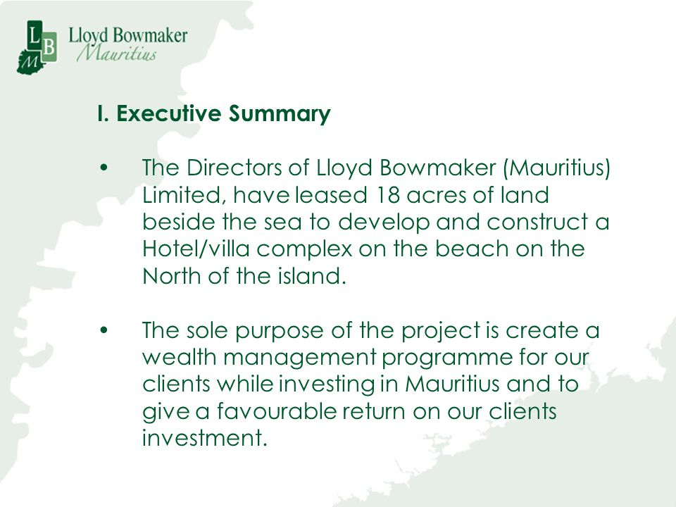 I. Executive Summary The Directors of Lloyd Bowmaker (Mauritius) Limited, have leased 18 acres of land beside the sea to develop and construct a Hotel