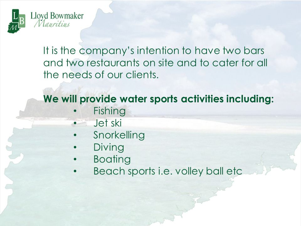 It is the companys intention to have two bars and two restaurants on site and to cater for all the needs of our clients. We will provide water sports