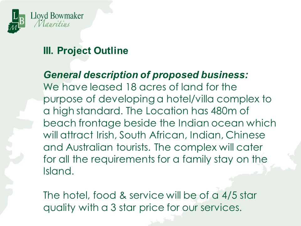 III. Project Outline General description of proposed business: We have leased 18 acres of land for the purpose of developing a hotel/villa complex to