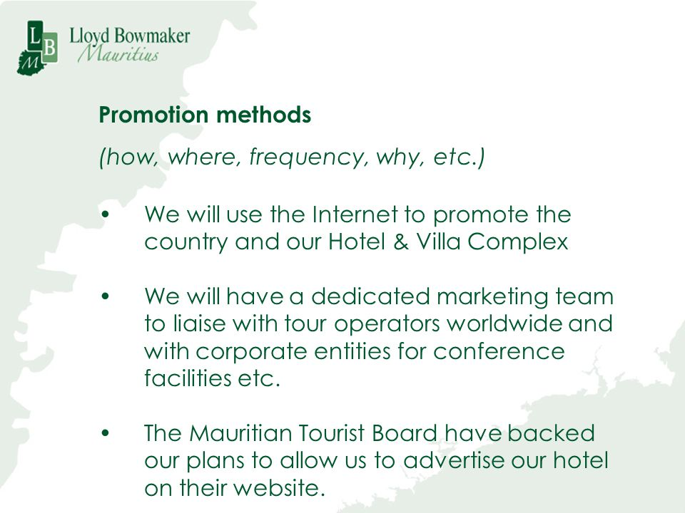 Promotion methods (how, where, frequency, why, etc.) We will use the Internet to promote the country and our Hotel & Villa Complex We will have a dedi