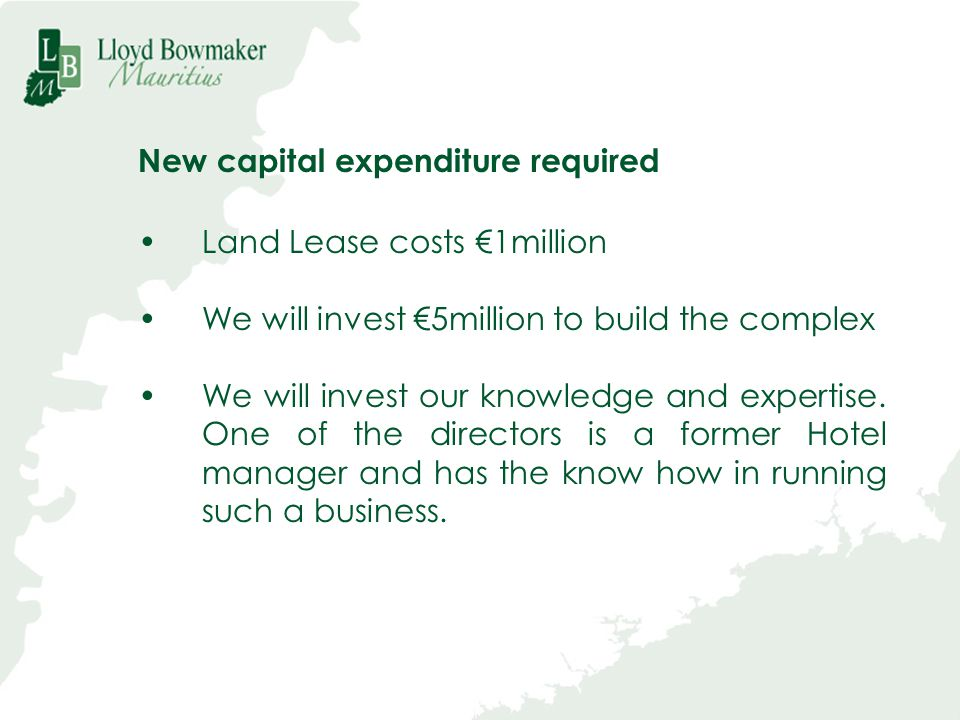 New capital expenditure required Land Lease costs 1million We will invest 5million to build the complex We will invest our knowledge and expertise. On
