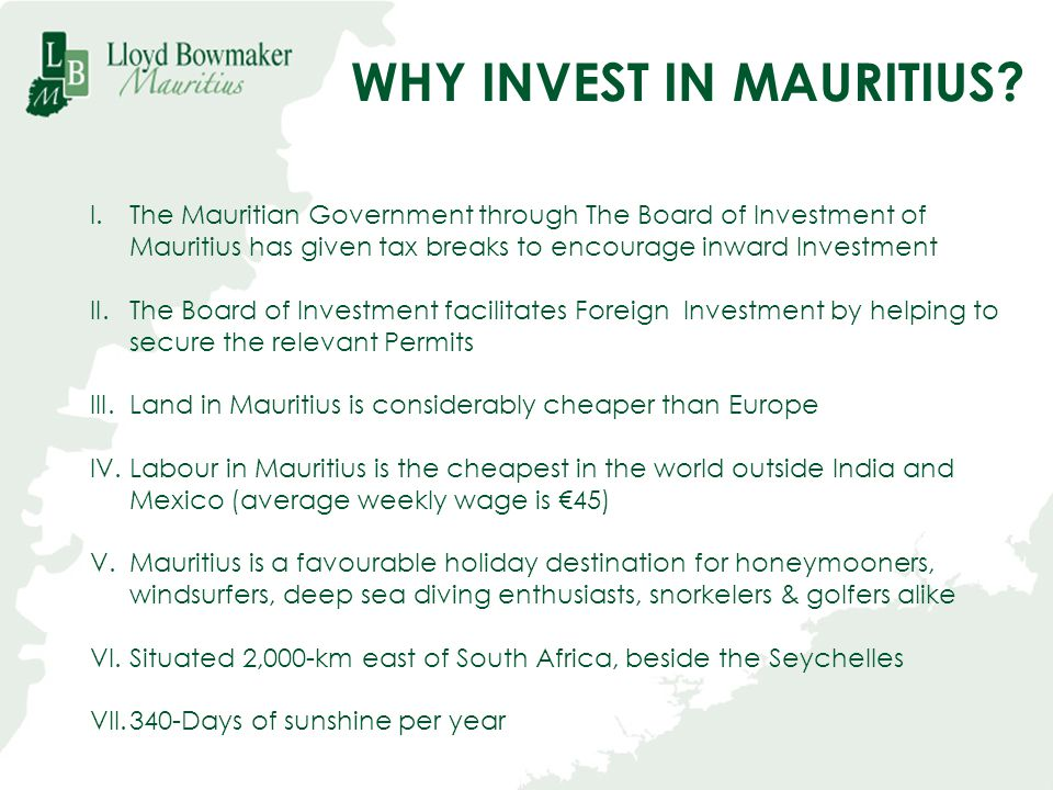 WHY INVEST IN MAURITIUS? I.The Mauritian Government through The Board of Investment of Mauritius has given tax breaks to encourage inward Investment I