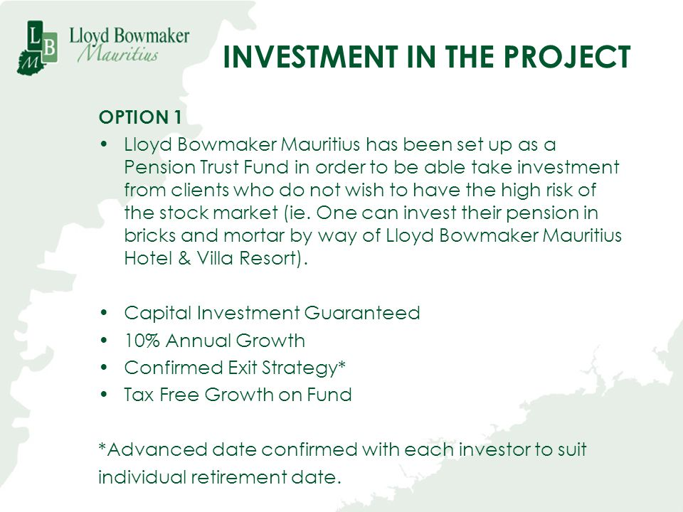 INVESTMENT IN THE PROJECT OPTION 1 Lloyd Bowmaker Mauritius has been set up as a Pension Trust Fund in order to be able take investment from clients w