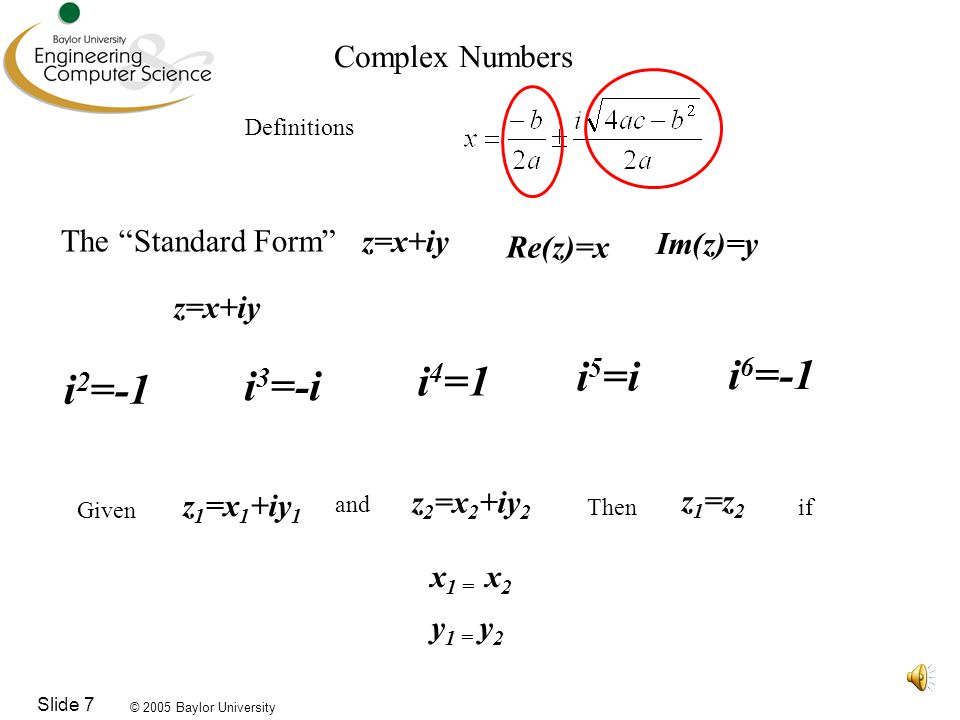 © 2005 Baylor University Slide 7 z=x+iy Complex Numbers Definitions The Standard Form Im(z)=y Re(z)=x z=x+iy and if y=0, then z=x, a real number i 3 =-i i 4 =1 i 2 =-1 i 5 =i i 6 =-1 z 1 =x 1 +iy 1 Given z 2 =x 2 +iy 2 and Then if z 1 =z 2 y 1 = y 2 x 1 = x 2