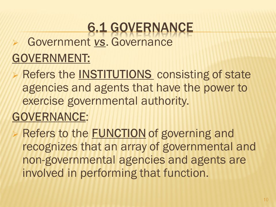 Government vs. Governance GOVERNMENT: Refers the INSTITUTIONS consisting of state agencies and agents that have the power to exercise governmental aut