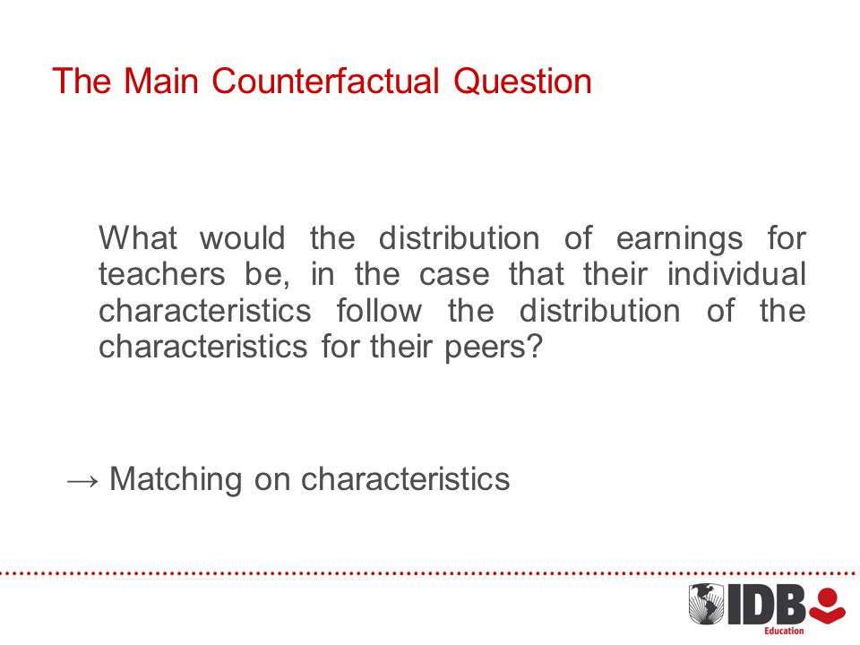 The Main Counterfactual Question What would the distribution of earnings for teachers be, in the case that their individual characteristics follow the distribution of the characteristics for their peers.