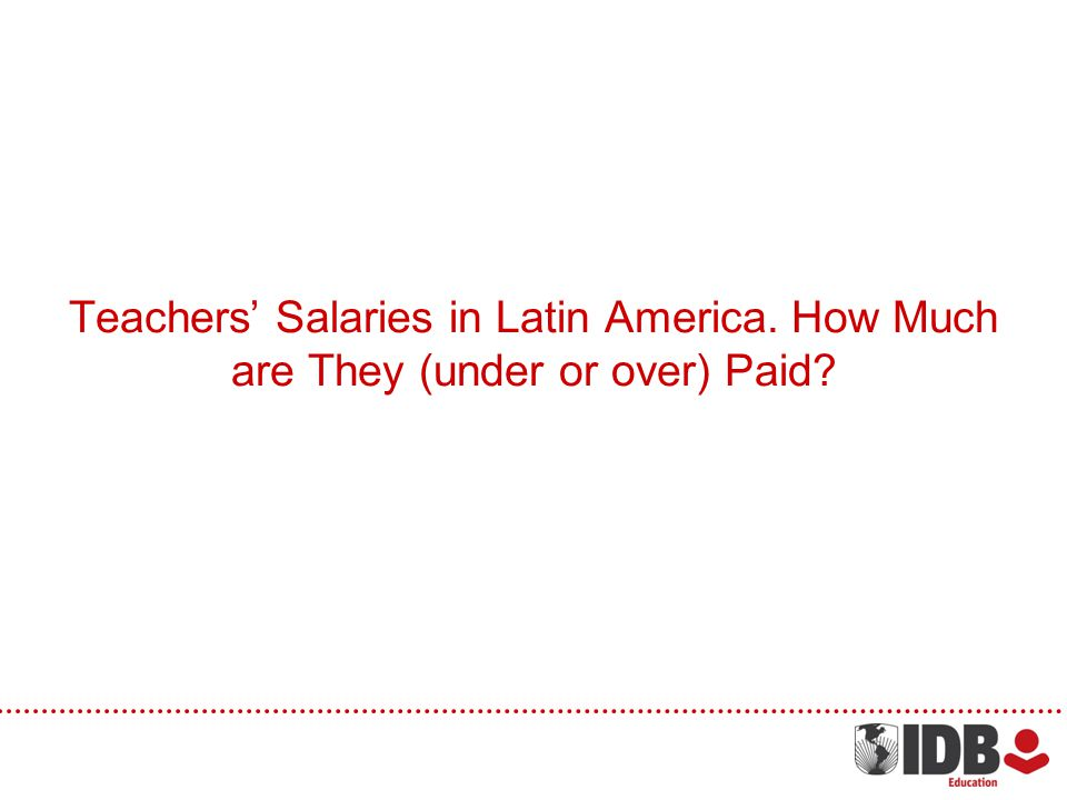 Teachers Salaries in Latin America. How Much are They (under or over) Paid?