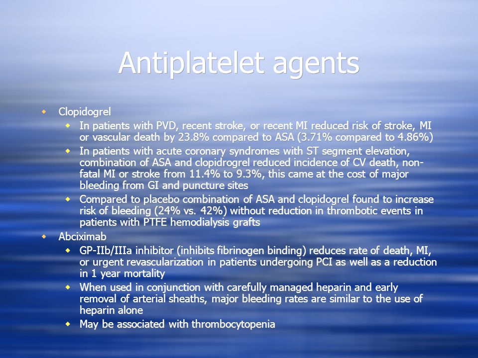 Antiplatelet agents Clopidogrel In patients with PVD, recent stroke, or recent MI reduced risk of stroke, MI or vascular death by 23.8% compared to ASA (3.71% compared to 4.86%) In patients with acute coronary syndromes with ST segment elevation, combination of ASA and clopidrogrel reduced incidence of CV death, non- fatal MI or stroke from 11.4% to 9.3%, this came at the cost of major bleeding from GI and puncture sites Compared to placebo combination of ASA and clopidogrel found to increase risk of bleeding (24% vs.
