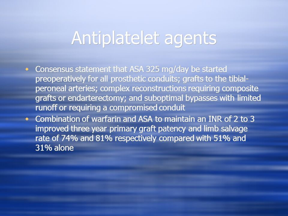 Antiplatelet agents Consensus statement that ASA 325 mg/day be started preoperatively for all prosthetic conduits; grafts to the tibial- peroneal arteries; complex reconstructions requiring composite grafts or endarterectomy; and suboptimal bypasses with limited runoff or requiring a compromised conduit Combination of warfarin and ASA to maintain an INR of 2 to 3 improved three year primary graft patency and limb salvage rate of 74% and 81% respectively compared with 51% and 31% alone Consensus statement that ASA 325 mg/day be started preoperatively for all prosthetic conduits; grafts to the tibial- peroneal arteries; complex reconstructions requiring composite grafts or endarterectomy; and suboptimal bypasses with limited runoff or requiring a compromised conduit Combination of warfarin and ASA to maintain an INR of 2 to 3 improved three year primary graft patency and limb salvage rate of 74% and 81% respectively compared with 51% and 31% alone