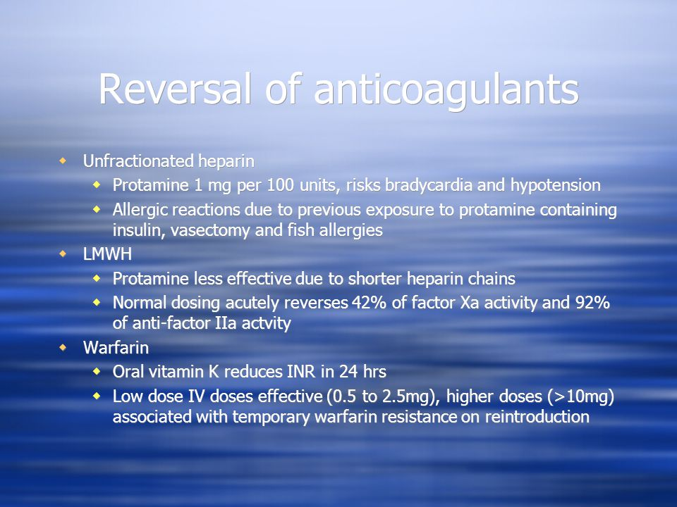 Reversal of anticoagulants Unfractionated heparin Protamine 1 mg per 100 units, risks bradycardia and hypotension Allergic reactions due to previous exposure to protamine containing insulin, vasectomy and fish allergies LMWH Protamine less effective due to shorter heparin chains Normal dosing acutely reverses 42% of factor Xa activity and 92% of anti-factor IIa actvity Warfarin Oral vitamin K reduces INR in 24 hrs Low dose IV doses effective (0.5 to 2.5mg), higher doses (>10mg) associated with temporary warfarin resistance on reintroduction Unfractionated heparin Protamine 1 mg per 100 units, risks bradycardia and hypotension Allergic reactions due to previous exposure to protamine containing insulin, vasectomy and fish allergies LMWH Protamine less effective due to shorter heparin chains Normal dosing acutely reverses 42% of factor Xa activity and 92% of anti-factor IIa actvity Warfarin Oral vitamin K reduces INR in 24 hrs Low dose IV doses effective (0.5 to 2.5mg), higher doses (>10mg) associated with temporary warfarin resistance on reintroduction