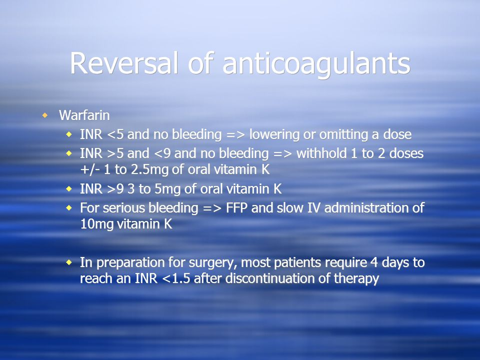 Reversal of anticoagulants Warfarin INR lowering or omitting a dose INR >5 and withhold 1 to 2 doses +/- 1 to 2.5mg of oral vitamin K INR >9 3 to 5mg of oral vitamin K For serious bleeding => FFP and slow IV administration of 10mg vitamin K In preparation for surgery, most patients require 4 days to reach an INR <1.5 after discontinuation of therapy Warfarin INR lowering or omitting a dose INR >5 and withhold 1 to 2 doses +/- 1 to 2.5mg of oral vitamin K INR >9 3 to 5mg of oral vitamin K For serious bleeding => FFP and slow IV administration of 10mg vitamin K In preparation for surgery, most patients require 4 days to reach an INR <1.5 after discontinuation of therapy