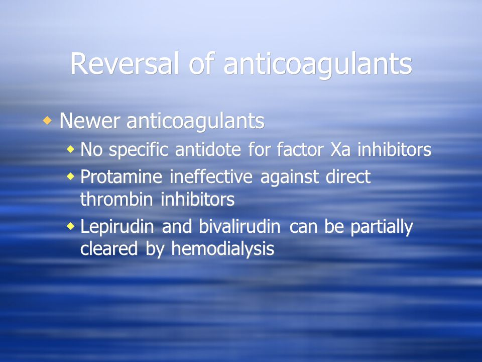 Reversal of anticoagulants Newer anticoagulants No specific antidote for factor Xa inhibitors Protamine ineffective against direct thrombin inhibitors Lepirudin and bivalirudin can be partially cleared by hemodialysis Newer anticoagulants No specific antidote for factor Xa inhibitors Protamine ineffective against direct thrombin inhibitors Lepirudin and bivalirudin can be partially cleared by hemodialysis