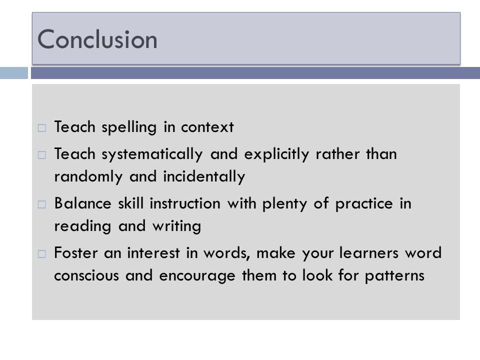 Conclusion Teach spelling in context Teach systematically and explicitly rather than randomly and incidentally Balance skill instruction with plenty of practice in reading and writing Foster an interest in words, make your learners word conscious and encourage them to look for patterns