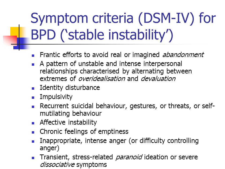 Symptom criteria (DSM-IV) for BPD (stable instability) Frantic efforts to avoid real or imagined abandonment A pattern of unstable and intense interpersonal relationships characterised by alternating between extremes of overidealisation and devaluation Identity disturbance Impulsivity Recurrent suicidal behaviour, gestures, or threats, or self- mutilating behaviour Affective instability Chronic feelings of emptiness Inappropriate, intense anger (or difficulty controlling anger) Transient, stress-related paranoid ideation or severe dissociative symptoms