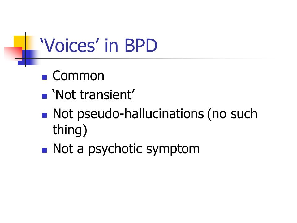 Voices in BPD Common Not transient Not pseudo-hallucinations (no such thing) Not a psychotic symptom