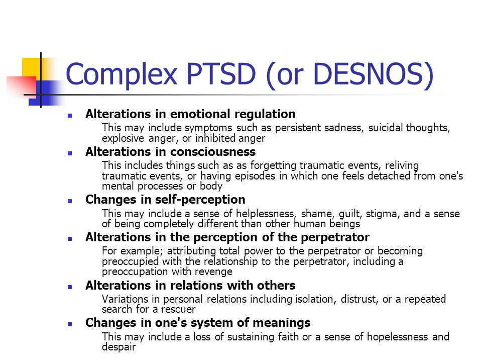 Complex PTSD (or DESNOS) Alterations in emotional regulation This may include symptoms such as persistent sadness, suicidal thoughts, explosive anger, or inhibited anger Alterations in consciousness This includes things such as as forgetting traumatic events, reliving traumatic events, or having episodes in which one feels detached from one s mental processes or body Changes in self-perception This may include a sense of helplessness, shame, guilt, stigma, and a sense of being completely different than other human beings Alterations in the perception of the perpetrator For example; attributing total power to the perpetrator or becoming preoccupied with the relationship to the perpetrator, including a preoccupation with revenge Alterations in relations with others Variations in personal relations including isolation, distrust, or a repeated search for a rescuer Changes in one s system of meanings This may include a loss of sustaining faith or a sense of hopelessness and despair