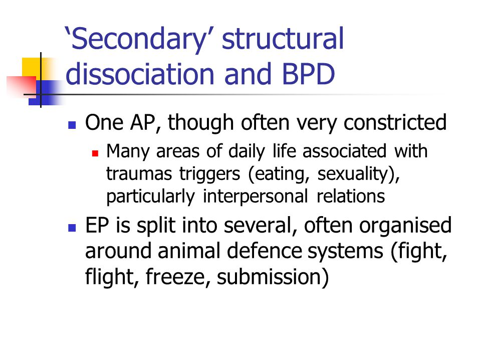 Secondary structural dissociation and BPD One AP, though often very constricted Many areas of daily life associated with traumas triggers (eating, sexuality), particularly interpersonal relations EP is split into several, often organised around animal defence systems (fight, flight, freeze, submission)