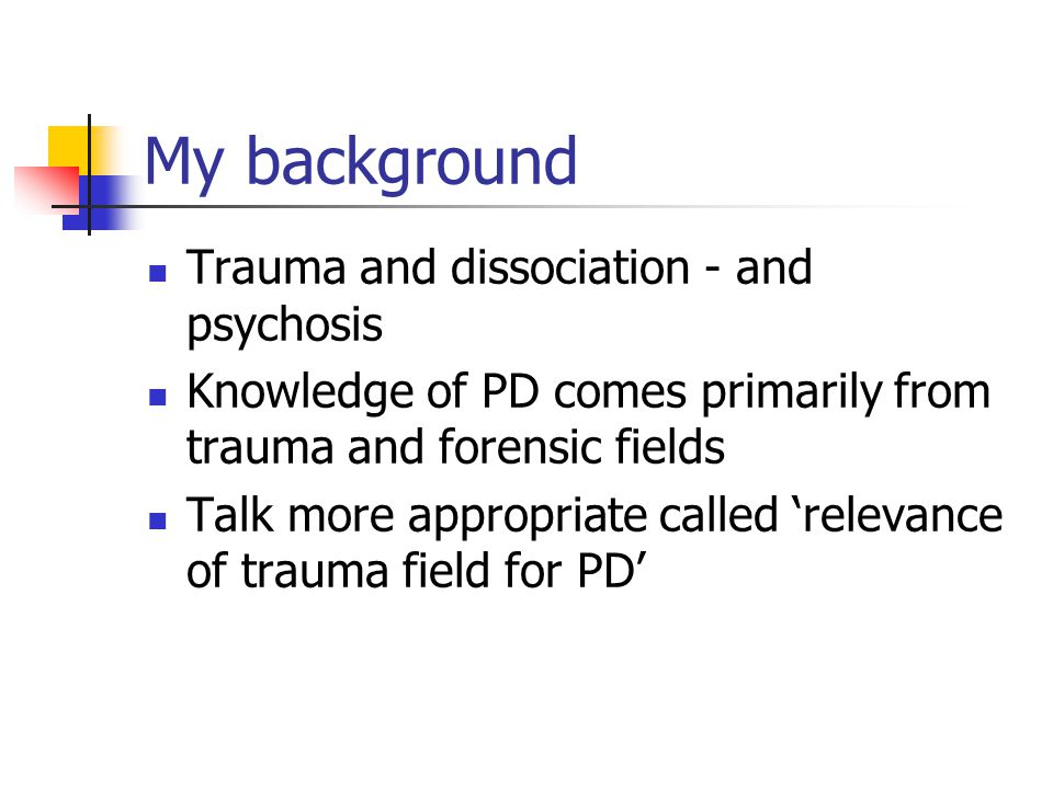My background Trauma and dissociation - and psychosis Knowledge of PD comes primarily from trauma and forensic fields Talk more appropriate called relevance of trauma field for PD