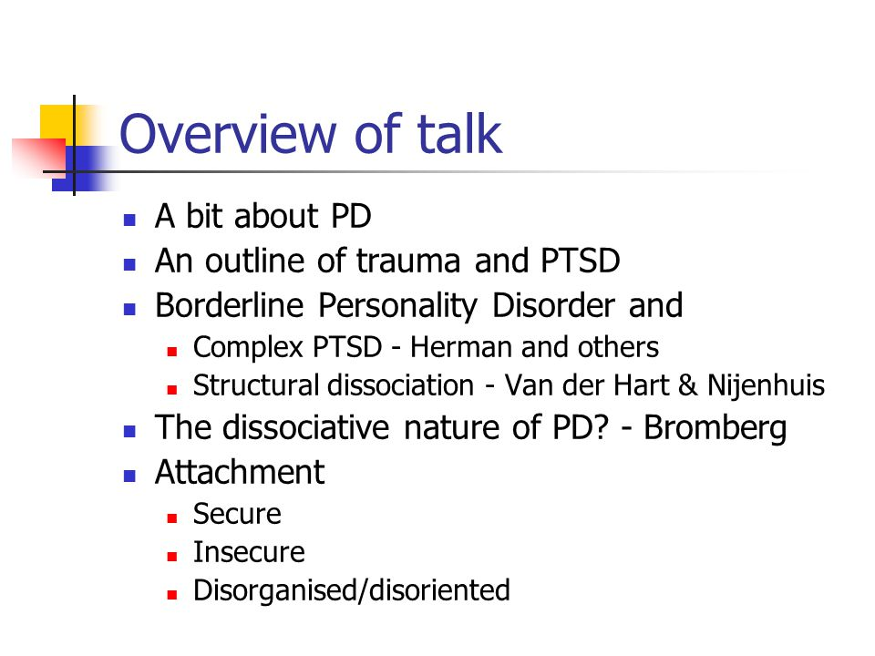 Overview of talk A bit about PD An outline of trauma and PTSD Borderline Personality Disorder and Complex PTSD - Herman and others Structural dissociation - Van der Hart & Nijenhuis The dissociative nature of PD.