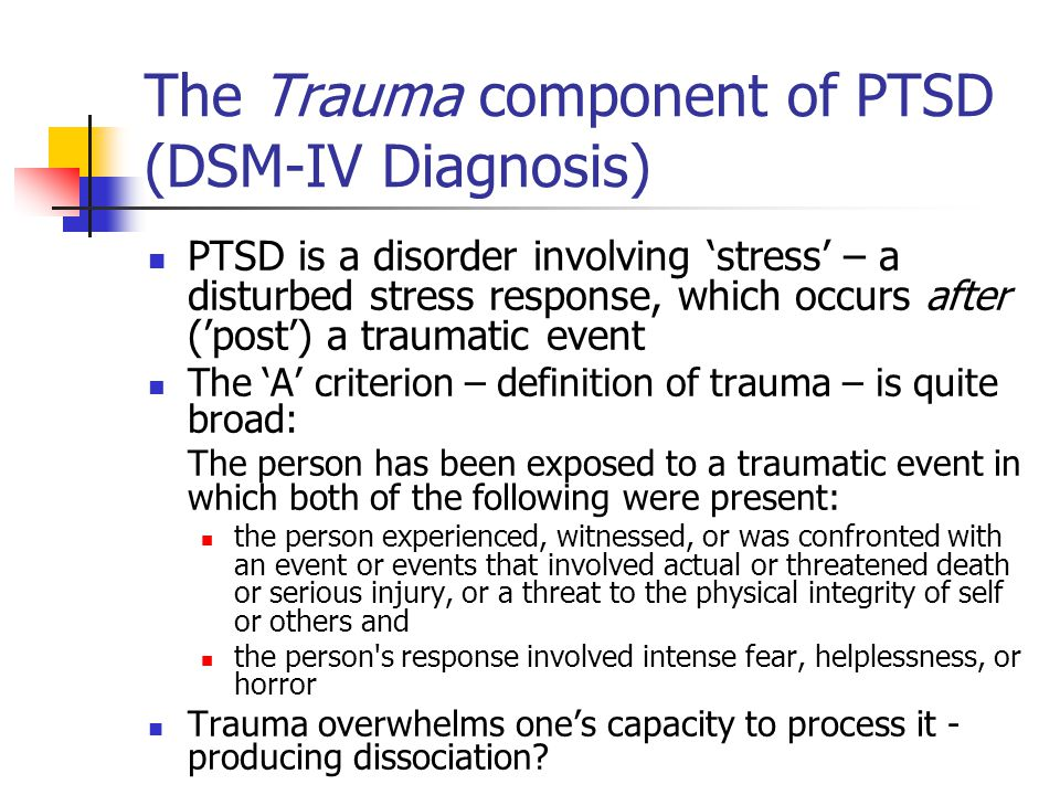 The Trauma component of PTSD (DSM-IV Diagnosis) PTSD is a disorder involving stress – a disturbed stress response, which occurs after (post) a traumatic event The A criterion – definition of trauma – is quite broad: The person has been exposed to a traumatic event in which both of the following were present: the person experienced, witnessed, or was confronted with an event or events that involved actual or threatened death or serious injury, or a threat to the physical integrity of self or others and the person s response involved intense fear, helplessness, or horror Trauma overwhelms ones capacity to process it - producing dissociation