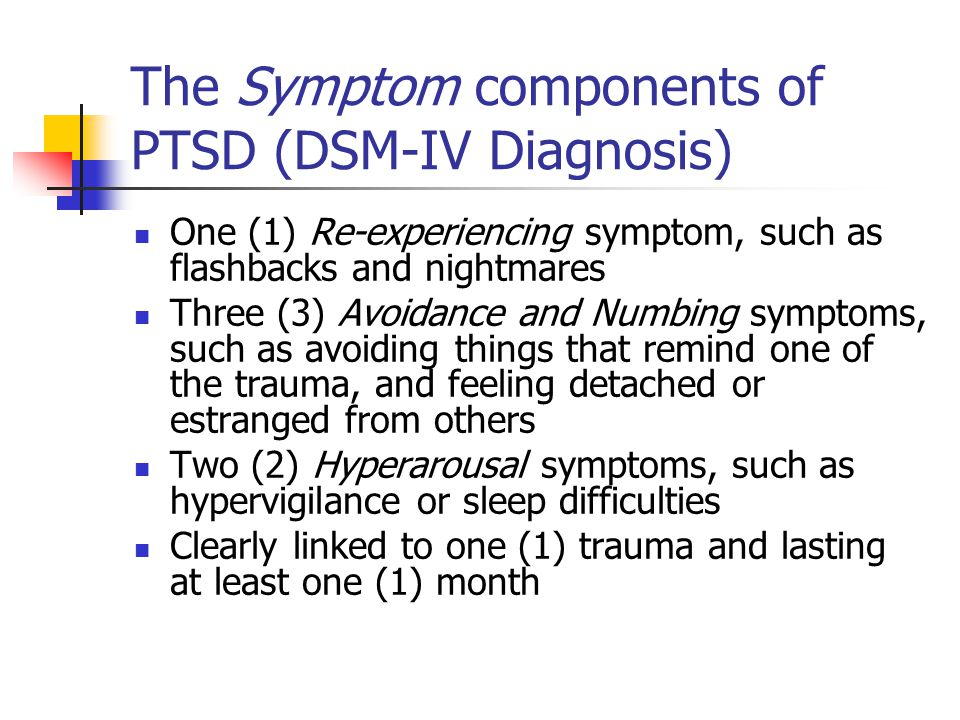 The Symptom components of PTSD (DSM-IV Diagnosis) One (1) Re-experiencing symptom, such as flashbacks and nightmares Three (3) Avoidance and Numbing symptoms, such as avoiding things that remind one of the trauma, and feeling detached or estranged from others Two (2) Hyperarousal symptoms, such as hypervigilance or sleep difficulties Clearly linked to one (1) trauma and lasting at least one (1) month