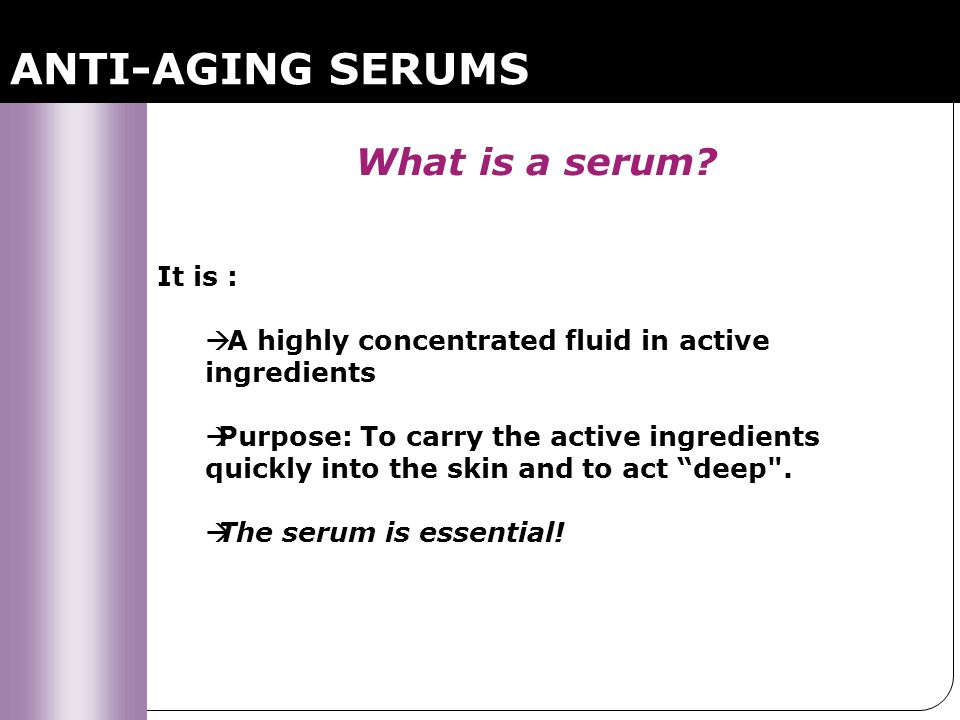 ANTI-AGING SERUMS What is a serum? It is : A highly concentrated fluid in active ingredients Purpose: To carry the active ingredients quickly into the