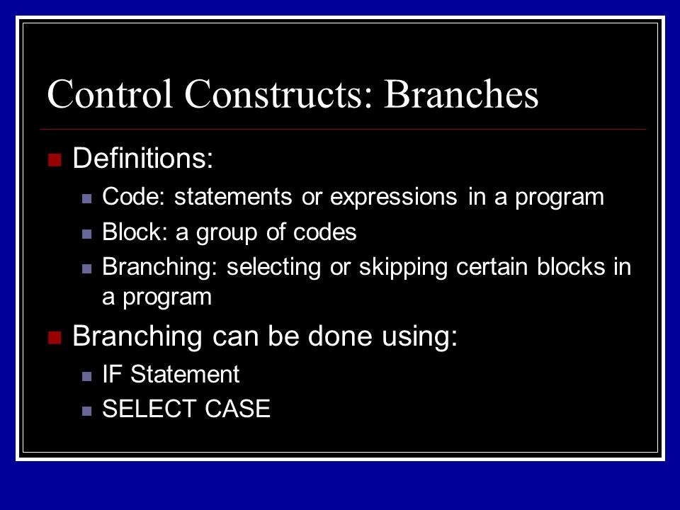 Control Constructs: Branches Definitions: Code: statements or expressions in a program Block: a group of codes Branching: selecting or skipping certain blocks in a program Branching can be done using: IF Statement SELECT CASE