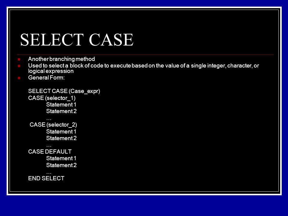 SELECT CASE Another branching method Used to select a block of code to execute based on the value of a single integer, character, or logical expression General Form: SELECT CASE (Case_expr) CASE (selector_1) Statement 1 Statement 2 … CASE (selector_2) Statement 1 Statement 2 … CASE DEFAULT Statement 1 Statement 2 … END SELECT