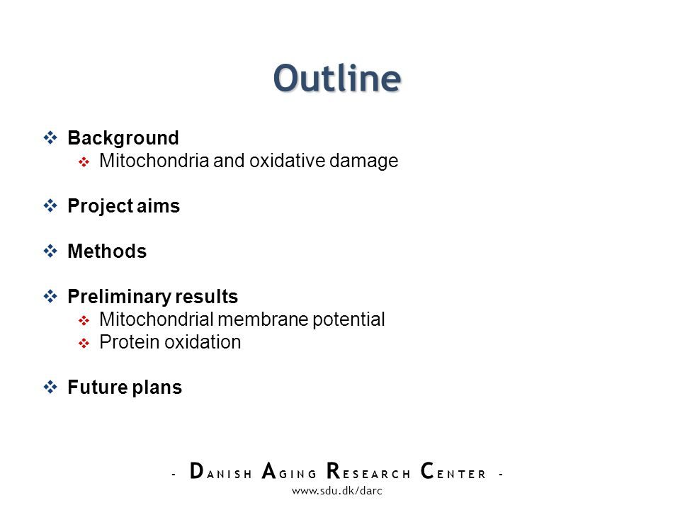 - D A N I S H A G I N G R E S E A R C H C E N T E R - www.sdu.dk/darc Outline Background Mitochondria and oxidative damage Project aims Methods Preliminary results Mitochondrial membrane potential Protein oxidation Future plans