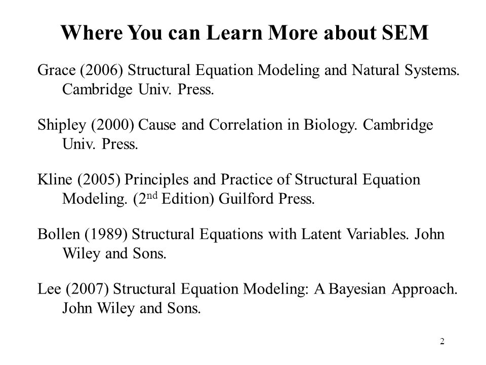 2 Where You can Learn More about SEM Grace (2006) Structural Equation Modeling and Natural Systems. Cambridge Univ. Press. Shipley (2000) Cause and Co